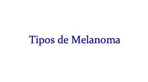 Tipos de Melanoma