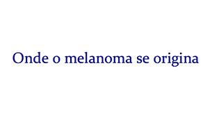 Onde o melanoma se origina