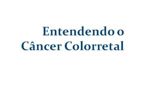 Entendendo o Câncer Colorretal